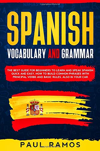 SPANISH VOCABULARY AND GRAMMAR: THE BEST GUIDE FOR BEGINNERS TO LEARN AND SPEAK SPANISH QUICK AND EASY. HOW TO BUILD COMMON PHRASES WITH PRINCIPAL VERBS AND BASIC RULES, ALSO IN YOUR CAR