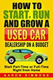 How to Start, Run and Grow a Used Car Dealership on a Budget: Start Part-Time or Full-Time Right...