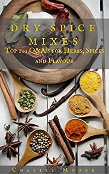 Dry Spice Mixes: Top 101 Q&A's for Herbs, Spices and Flavour [A Spices and Seasoning and Herbs Cookbook] (Charlie's 101 Q&A's Book 1) by [Charlie Moore]