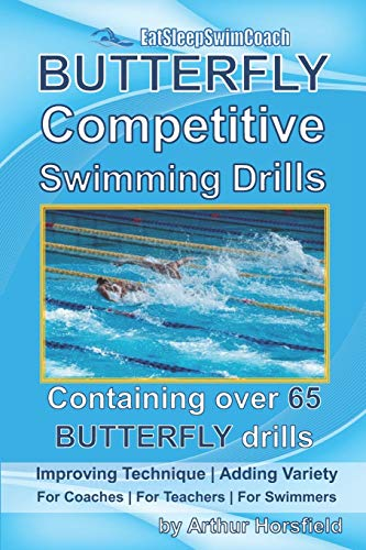 BUTTERFLY Competitive Swimming Drills: Improve Technique | Add Variety | For Coaches | For Teachers | For Swimmers | Containing Over 65 BUTTERFLY Drills