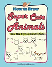 How to Draw Super Cute Animals: Drawing Learning Book for Beginners;Easy Step by Step Drawing Guide (Drawing Guide for Beginners)