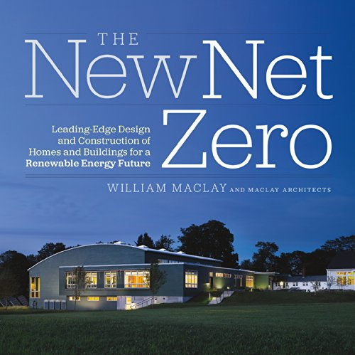 Compare Textbook Prices for The New Net Zero: Leading-Edge Design and Construction of Homes and Buildings for a Renewable Energy Future 1st Edition ISBN 9781603584487 by Maclay, Bill
