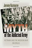 The Myth of the Addicted Army: Vietnam and the Modern War on Drugs (Culture and Politics in the Cold War and Beyond)