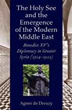 The Holy See and the Emergence of the Modern Middle East: Benedict XV's Diplomacy in Greater Syria (1914-1922)