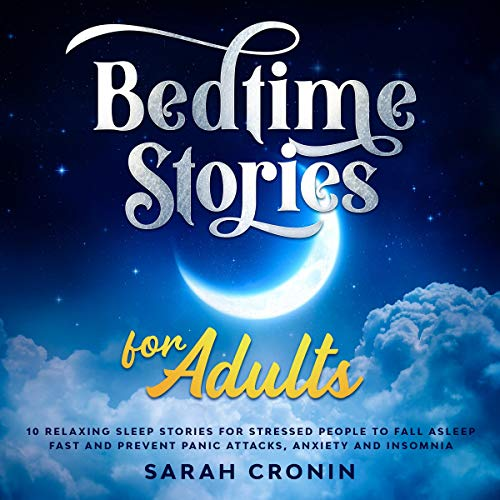 Bedtime Stories for Adults: 10 Relaxing Sleep Stories for Stressed People to Fall Asleep Fast and Prevent Panic Attacks, Anxiety and Insomnia