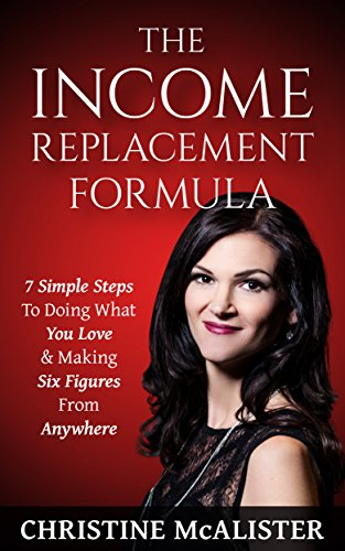 The Income Replacement Formula: 7 Simple Steps to Doing What You Love & Making 6 Figures From Anywhere