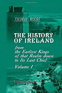 The History of Ireland, from the Earliest Kings of that Realm down to Its Last Chief: Volume 1