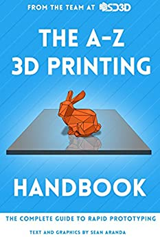 The A-Z 3D Printing Handbook: The Complete Guide to Rapid Prototyping by [Sean Aranda]
