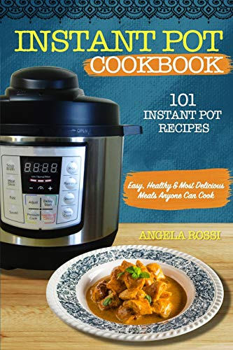 INSTANT POT COOKBOOK: 101 INSTANT POT RECIPES: Easy, Healthy & Most Delicious Meals Anyone Can Cook