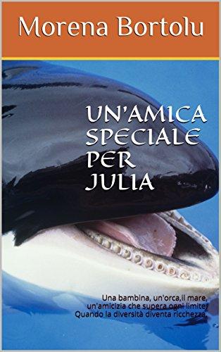 UN'AMICA SPECIALE PER JULIA: Una bambina, un'orca,il mare, un'amicizia che supera ogni limite. Quando la diversità diventa ricchezza. (Italian Edition)