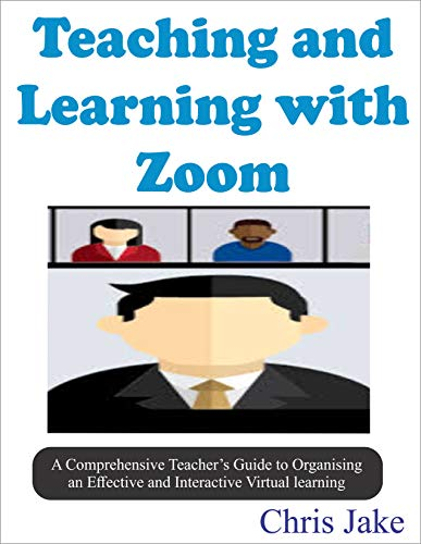 Teaching and Learning with Zoom: A Comprehensive Teacher's Guide to Organizing an Effective and Interactive Virtual Learning (SCREENSHOTS INCLUDED). (English Edition)