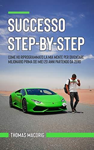 Successo Step-By-Step: Come ho riprogrammato la mia mente per diventare milionario prima dei miei 20 anni partendo da zero