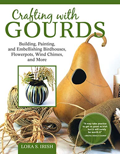 Crafting with Gourds: Building, Painting, and Embellishing Birdhouses, Flowerpots, Wind Chimes, and More (Fox Chapel Publishing) 14 Step-by-Step Projects for Natural, Seasonal Décor from Lora S. Irish