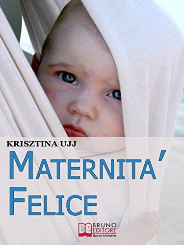 Maternità Felice. Dalla Fascia Porta-Bebè ai Benefici per Favorire la Sana Crescita del Tuo Bambino….