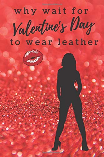 why wait for Valentine's Day to wear leather: Notebook with Sexy Valentine's Day Message for Her