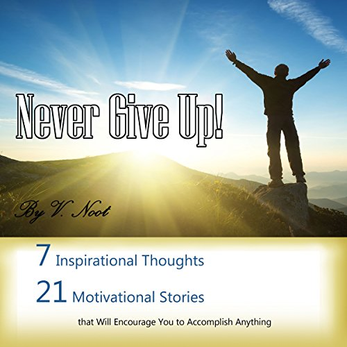 Never Give Up: 7 Inspirational Thoughts and 21 Stories That Will Motivate You to Accomplish Anything cover art