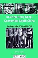 Desiring Hong Kong, Consuming South China: Transborder Cultural Politics, 1970-2010 (Hong Kong Culture and Society) by Eric Kit-wai Ma(2012-01-10)