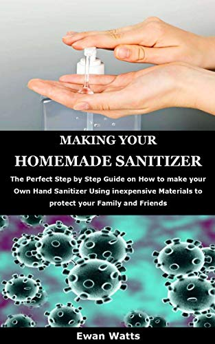 MAKING YOUR HOMEMADE SANITIZER: The Perfect Step by Step Guide on How to make your Own Hand Sanitizer Using inexpensive Materials to protect your Family and Friends (English Edition)