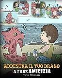 Addestra il tuo drago a fare amicizia: (Teach Your Dragon To Make Friends) Una simpatica storia per bambini, per educarli all'amicizia e alle abilità sociali.: 16