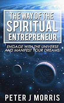 The Way of the Spiritual Entrepreneur: Engage With the Universe and Manifest Your Dreams by [Peter J Morris]