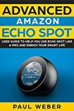 Amazon Echo Spot: Advanced Amazon Echo Spot User Guide to Help You Use Echo Spot like a Pro and Enrich Your Smart Life (English Edition)