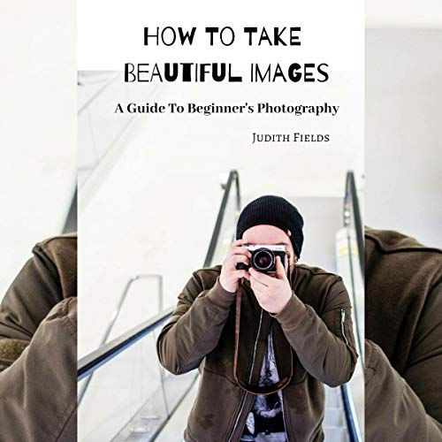 How to Take Beautiful Images: A Guide to Beginner's Photography cover art