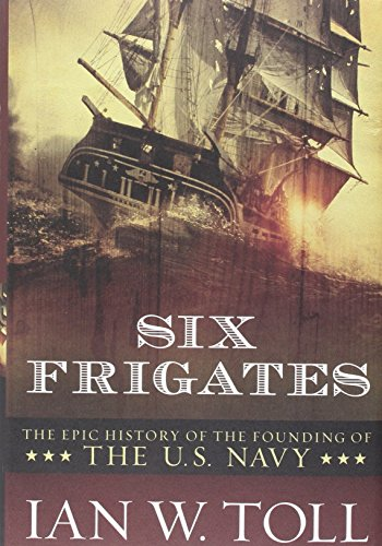 Six Frigates: The Epic History of the Founding of the U. S. Navy