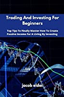 Trading And Investing For Beginners: Top Tips To Finally Master How To Create Passive Income For A Living By Investing
