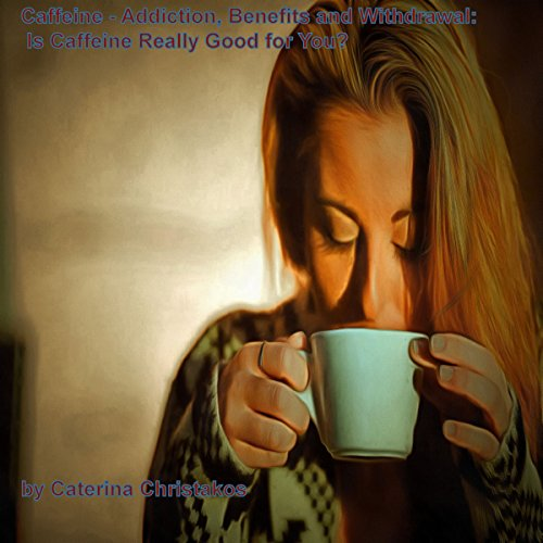 Caffeine - Addiction, Benefits, and Withdrawal: Is Caffeine Really Good for You? audiobook cover art
