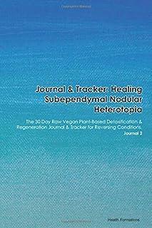 Journal & Tracker: Healing Subependymal Nodular Heterotopia: The 30 Day Raw Vegan Plant-Based Detoxification & Regeneratio...