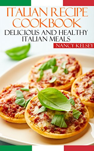 Italian Recipe Cookbook Delicious And Healthy Italian Meals Italian Cooking Italian Cooking For Beginners Italian Recipes For Everyone Ebook Kelsey Nancy Amazon Co Uk Kindle Store