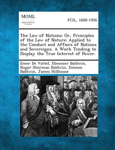 The Law of Nations: Or, Principles of the Law of Nature; Applied to the Conduct and Affairs of Nations and Sovereigns. a Work Tending to D