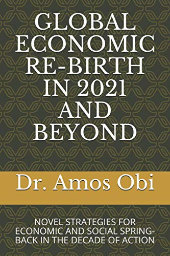 GLOBAL ECONOMIC RE-BIRTH IN 2021 AND BEYOND: NOVEL STRATEGIES FOR ECONOMIC AND SOCIAL SPRING-BACK IN THE DECADE OF ACTION
