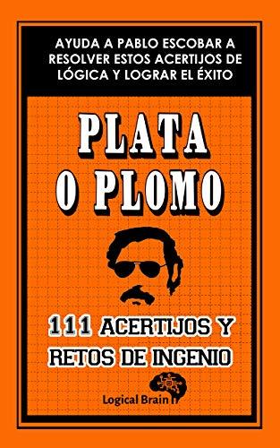 PLATA O PLOMO: 111 retos y acertijos de ingenio: Pasatiempos de lógica, enigmas, , juegos de memoria, adivinanzas para adultos, retos de concentración e inteligencia matemática (Logical Brain nº 3)