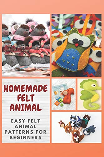 HOMEMADE FELT ANIMAL: Easy Felt Animal Patterns for Beginners