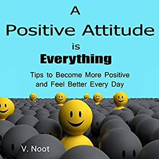 A Positive Attitude Is Everything: Tips to Become More Positive and Feel Better Every Day audiobook cover art