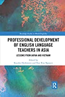 Professional Development of English Language Teachers in Asia: Lessons from Japan and Vietnam (Routledge Studies in World Englishes)