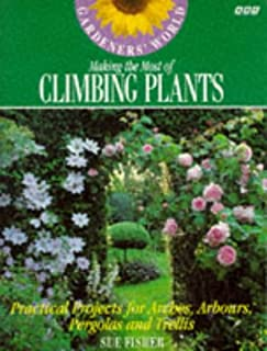 Gardeners' World Making the Most of Climbing Plants: Practical Projects for Arches, Arbors, Pergolas and Trellis