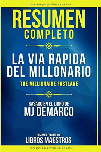 Resumen Completo: La Via Rapida Del Millonario (The Millionaire Fastlane) - Basado En El Libro De Mj Demarco