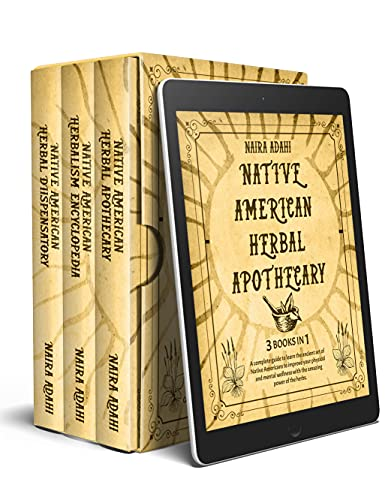 Native American Herbal Apothecary: 3 Books in 1 : A complete guide to learn the ancient art of Native Americans and the Amazing power of the herbs to improve your wellness by [Naira Adahi]