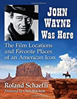 Tracking John Wayne: The Film Locations and Favorite Places of an American Icon