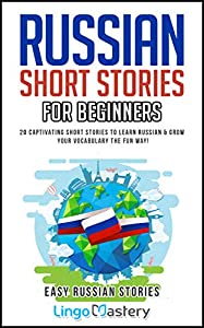 Russian Short Stories For Beginners: 20 Captivating Short Stories to Learn Russian & Grow Your Vocabulary the Fun Way! (Easy Russian Stories Book 1)