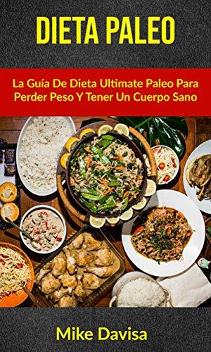 Dieta Paleo: La Guía De Dieta Ultimate Paleo Para Perder Peso Y Tener Un Cuerpo Sano (Spanish Edition)