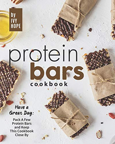 Protein Bars Cookbook: Have a Great Day: Pack A Few Protein Bars and Keep This Cookbook Close By