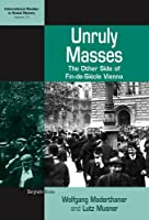 Unruly Masses: The Other Side of Fin-de-Siecle Vienna (International Studies in Social History)