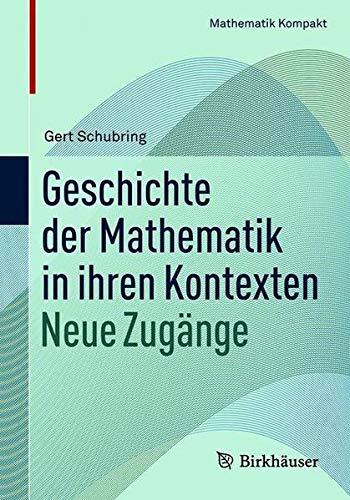 Geschichte der Mathematik in ihren Kontexten: Neue Zugänge (Mathematik Kompakt) (German Edition)