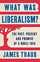 What Was Liberalism?: The Past, Present, and Promise of a Noble Idea