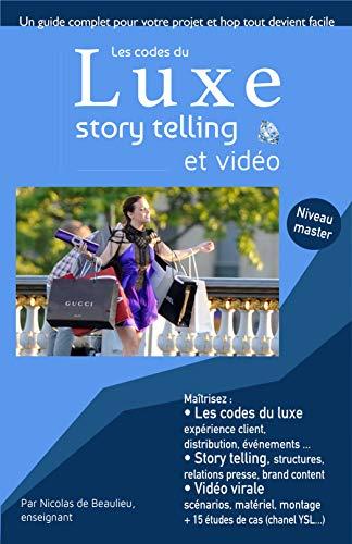 Les codes du luxe, story telling et vidéo : Maitrisez les codes du luxe, de l'événementiel, de la charte graphique et du webmarketing, propre au luxe
