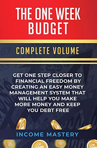 The One-Week Budget: Get One Step Closer to Financial Freedom by Creating an Easy Money Management System That Will Help You Make More Money and Keep You Debt Free Complete Volume
