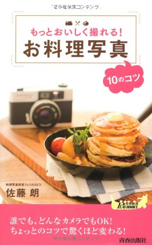 もっとおいしく撮れる! お料理写真10のコツ (青春新書PLAYBOOKS)
